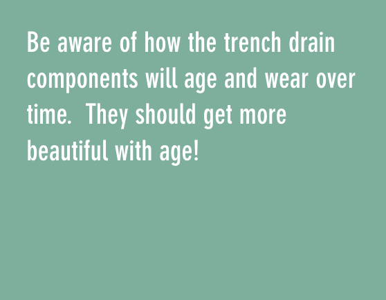 Be aware of how the trench drain components will age and wear over time. They should get more beautiful with age!