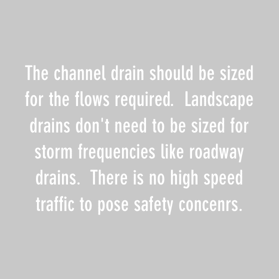 The channel drain should be sized for the flows required. Landscape drains don't need to be sized for storm frequencies like roadway drains. There is no high speed traffic to pose safety concenrs.