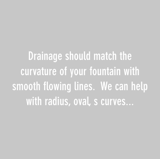 Drainage should match the curvature of your fountain with smooth flowing lines. We can help with radius, oval, s curves...