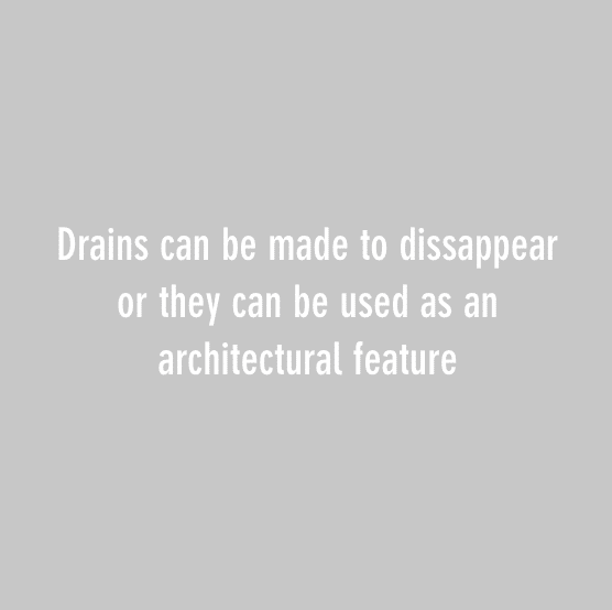 Drains can be made to dissappear or they can be used as an architectural feature