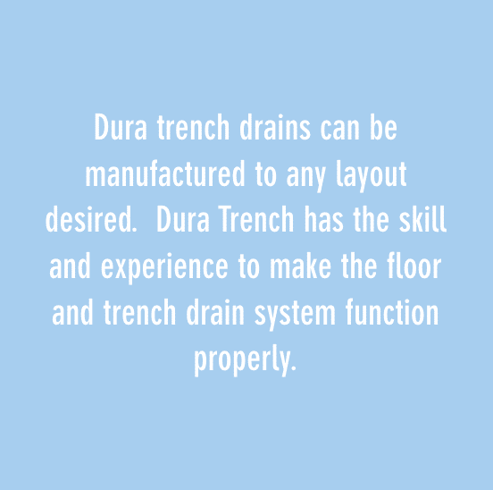 Dura trench drains can be manufactured to any layout desired. Dura Trench has the skill and experience to make the floor and trench drain system function properly.