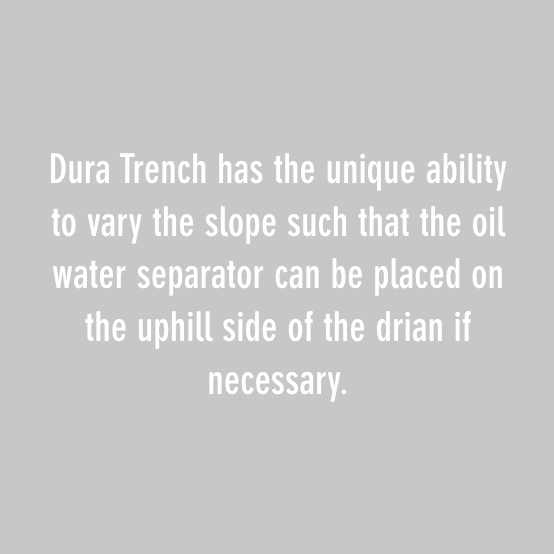 dura trench has the unique ability to vary the slop such that the oil water separator can be place on the uphill side of the drain if necessary