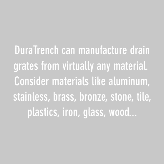 dura trench can manufacture drain grates from viturally any material