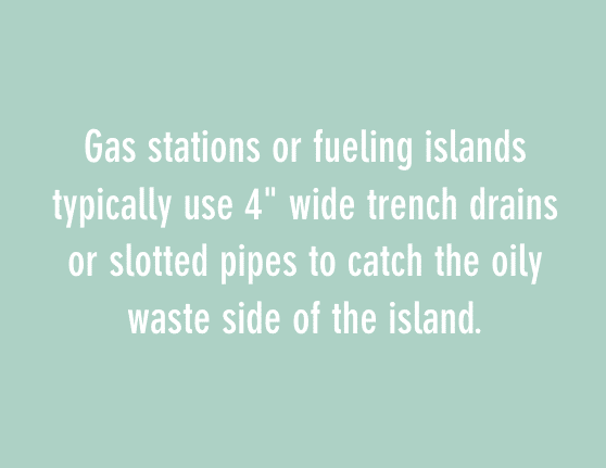 """gas stations or fueling islands typically use 4"""" wide trench drains or slotted pipes to catch the oily waste side of the island"""