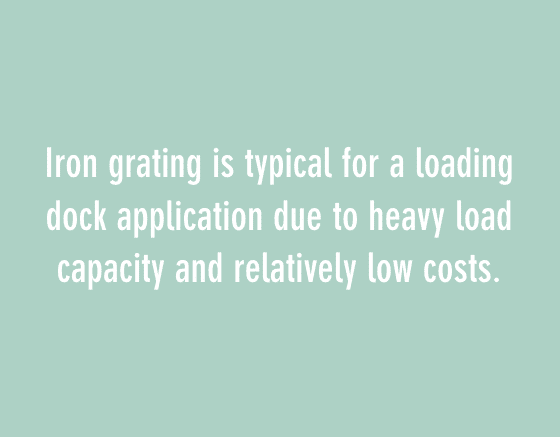 iron grating is typical for a loading dock application due to heavy load capacity and relatively low costs