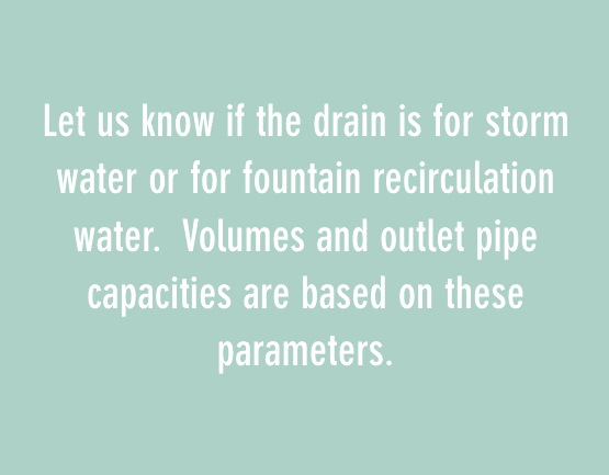 Let us know if the drain is for storm water or for fountain recirculation water. Volumes and outlet pipe capacities are based on these parameters.
