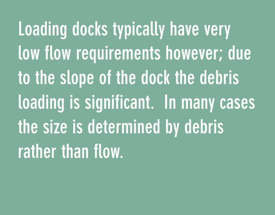 Loading docks typically have very low flow requirements however; due to the slope of the dock the debris loading is significant. In many cases the size is determined by debris rather than flow.