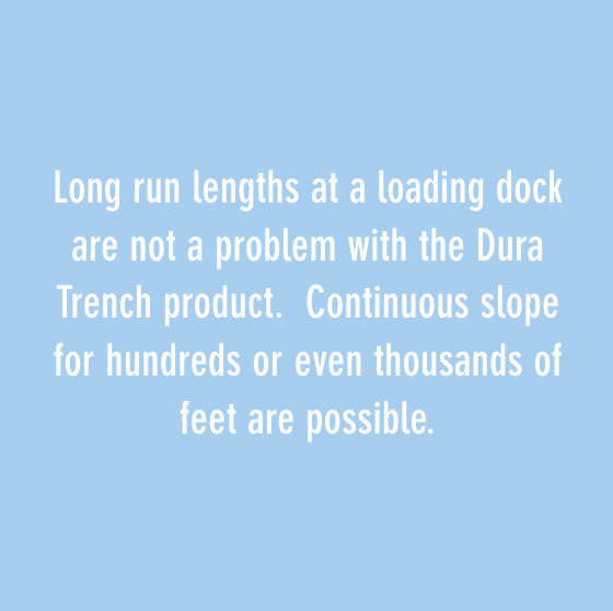 Long run lengths at a loading dock are not a problem with the Dura Trench product. Continuous slope for hundreds or even thousands of feet are possible.