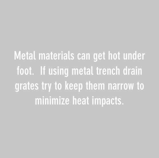 Metal materials can get hot under foot. If using metal trench drain grates try to keep them narrow to minimize heat impacts.