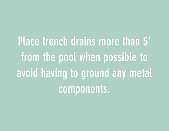 Place trench drains more than 5' from the pool when possible to avoid having to ground any metal components.