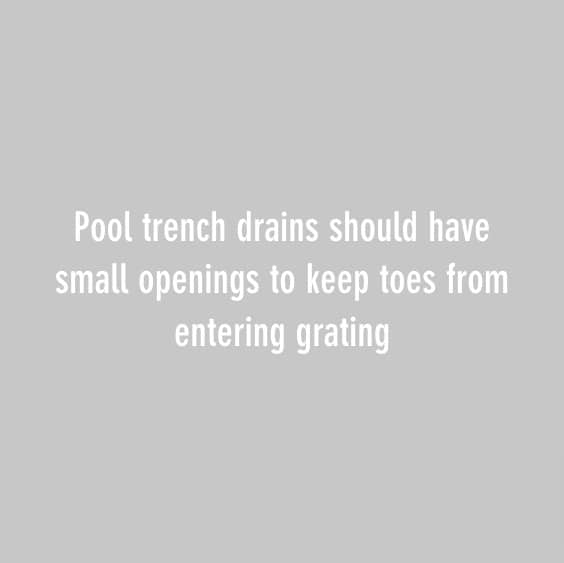 Pool trench drains should have small openings to keep toes from entering grating
