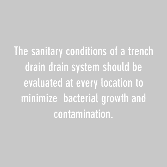 The sanitary conditions of a trench drain drain system should be evaluated at every location to minimize bacterial growth and contamination.