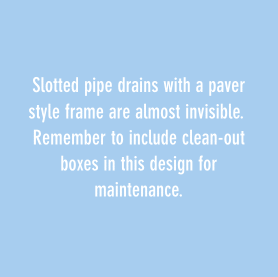 Slotted pipe drains with a paver style frame are almost invisible. Remember to include clean-out boxes in this design for maintenance.