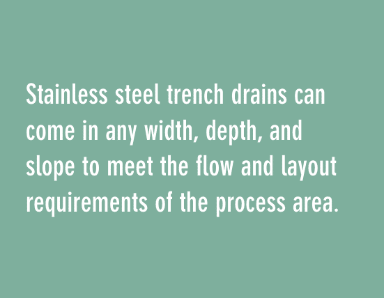 Stainless steel trench drains can come in any width, depth, and slope to meet the flow and layout requirements of the process area.