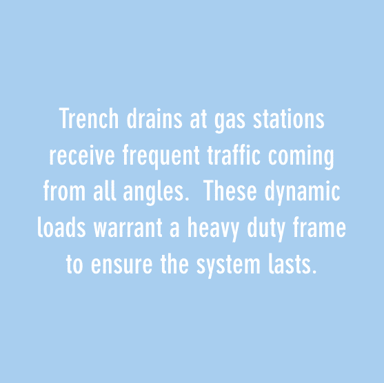 trench drains at gas stations receive frequen traffic coming from all angles. these dynamic loads warrant a heavy duty frame to ensure the system lasts