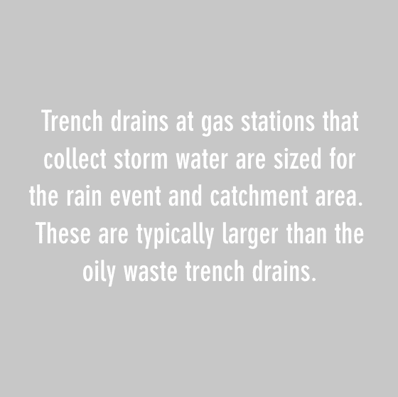 trench drains at gas stations that collect storm water are sized for the rain event and catchment area. these are typically larger than the oily waste trench drains