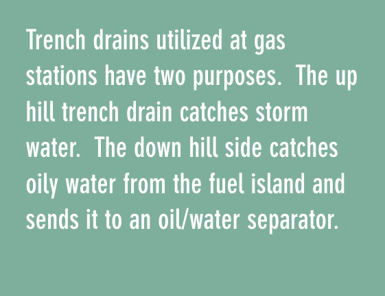 trench drains utilized at gas stations have two purposes. the up hill trench drain catches storm water, the down hill side catches oily water from the fuel island and send it to an oil/water separator.