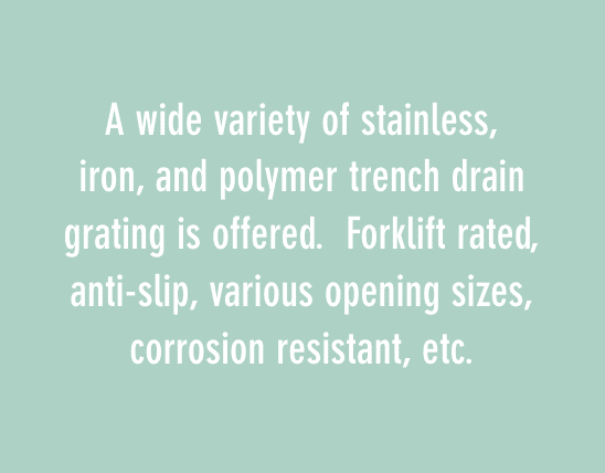 A wide variety of stainless, iron, and polymer trench drain grating is offered. Forklift rated, anti-slip, various opening sizes, corrosion resistant, etc.