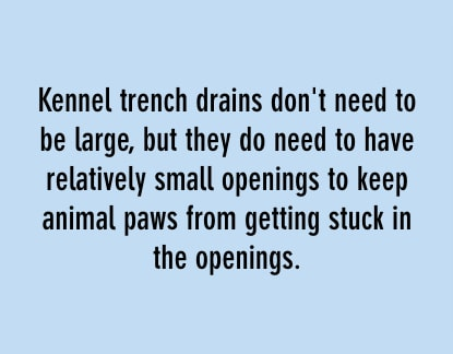 kennel trench drains don't need to be large, but they do need to have relatively small openings to keep animal paws from getting stuck in the openings.