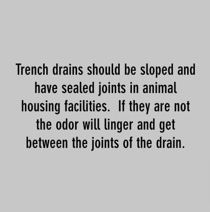 trench drains should be sloped and have sealed joints in animal housing facilities. if they are not the odor will linger and get between the joints of the drain