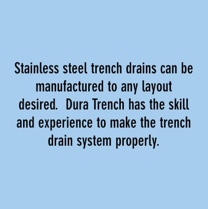 stainless steel trench drains can be manufactured to any layout desired. dura trench has the skill and experience to make the trench drain system properly