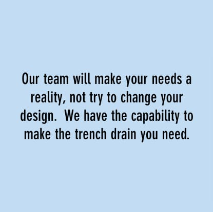 our team will make you needs a reality, not try to change your design. we have the capability to make the drench drain you need