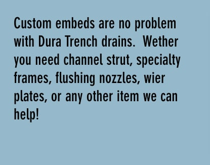 custom embeds are no problem with dura trench drains. whether you need channel strut, specialty frames, flushing nozzles, wire plates, or any other item we can help!