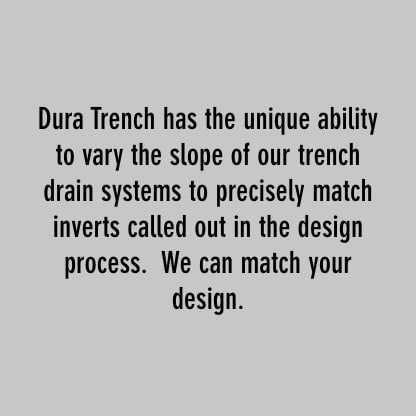 dura trench has the unique ability to vary the slop of our trench drain systems to precisely match inverts called out in the design process. we can match your design