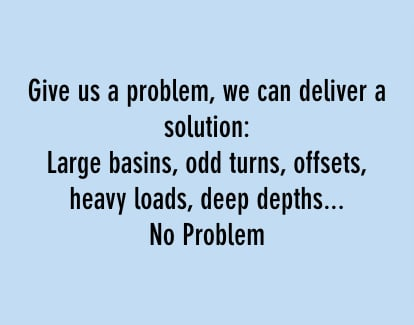give us a problem, we can deliver a solution: large basins, odd turns, offsets, heavy loads, deep depths...no problem