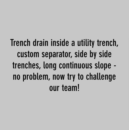 trench drain inside a utility trench, custom separator, side by side trenches, long continuous slope - no problem, now try to challenge our team!