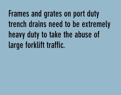 frames and grates on port duty trench drains need to be extremely heavy duty to take the abuse of large forklift traffic