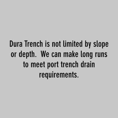 dura trench is not limited by slope or depth. we can make long runs to meet port trench drain requirements